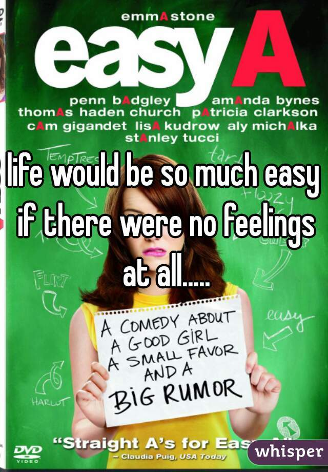 life would be so much easy if there were no feelings at all.....