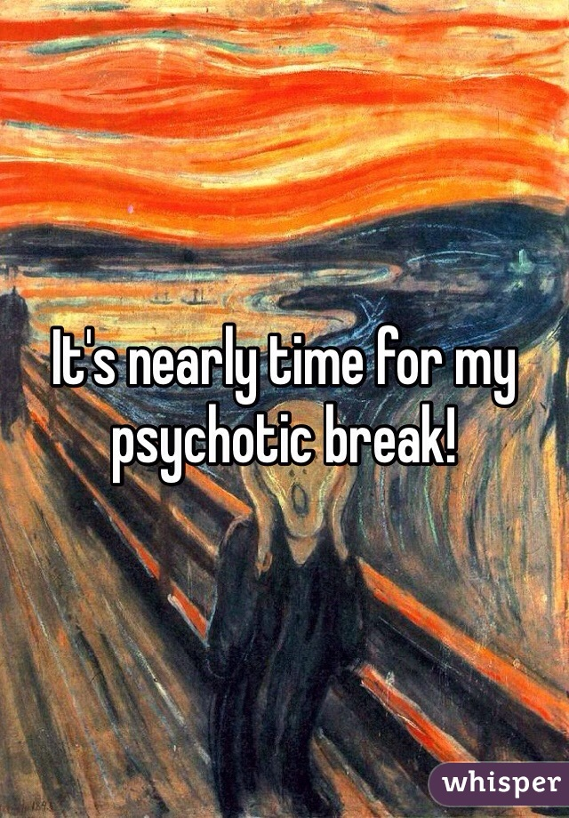 It's nearly time for my psychotic break!