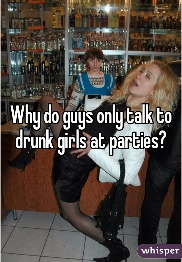 Why do guys only talk to drunk girls at parties?
