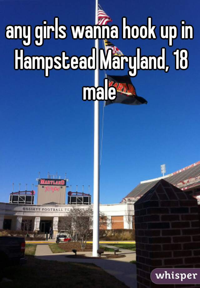 any girls wanna hook up in Hampstead Maryland, 18 male