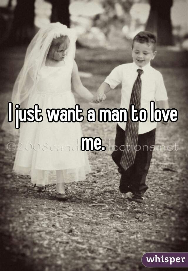 I just want a man to love me.