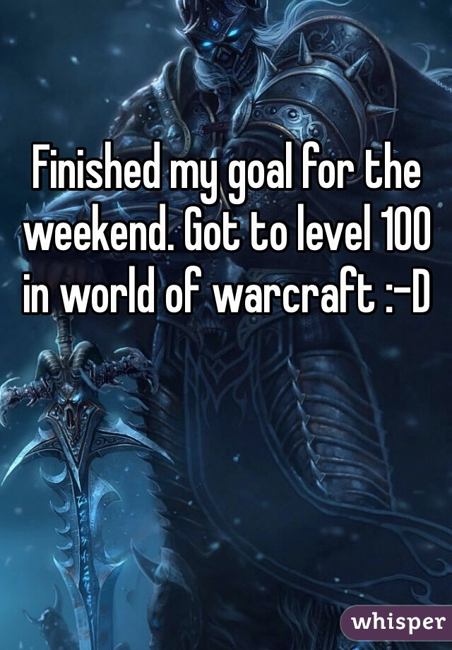 Finished my goal for the weekend. Got to level 100 in world of warcraft :-D