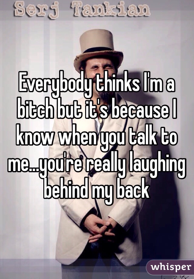 Everybody thinks I'm a bitch but it's because I know when you talk to me...you're really laughing behind my back