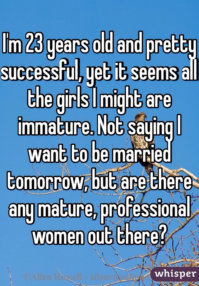 I'm 23 years old and pretty successful, yet it seems all the girls I might are immature. Not saying I want to be married tomorrow, but are there any mature, professional women out there?