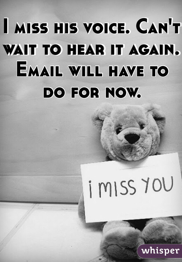 I miss his voice. Can't wait to hear it again. Email will have to do for now.