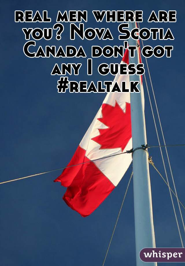 real men where are you? Nova Scotia Canada don't got any I guess #realtalk
