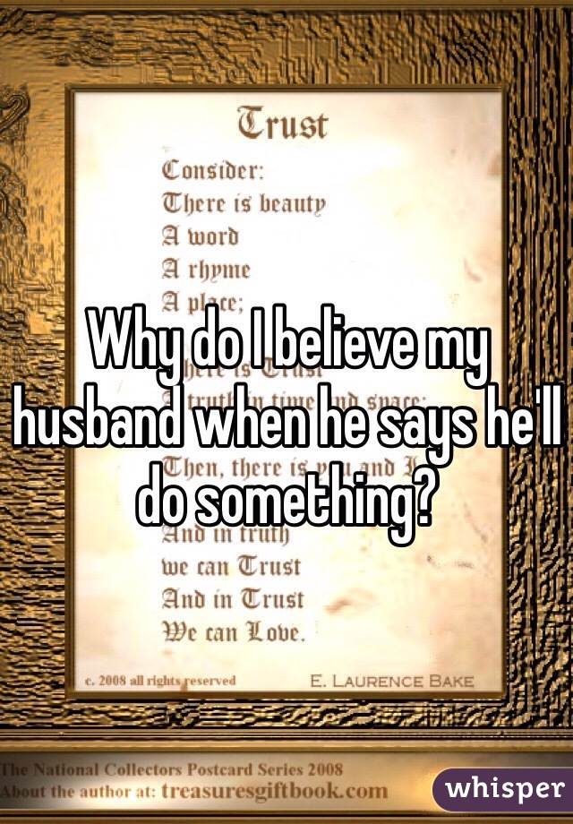 Why do I believe my husband when he says he'll do something?