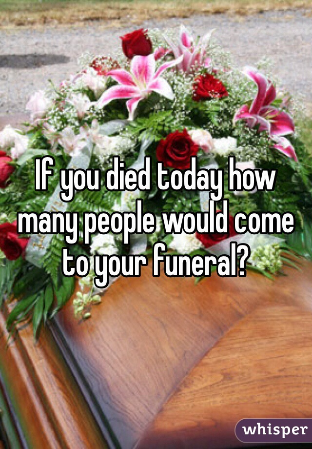 If you died today how many people would come to your funeral?