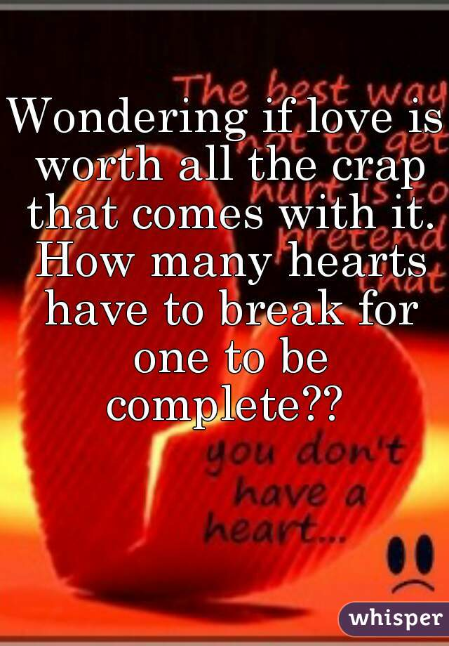 Wondering if love is worth all the crap that comes with it. How many hearts have to break for one to be complete??