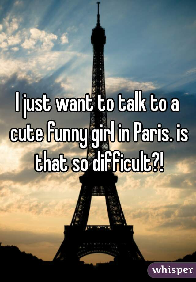 I just want to talk to a cute funny girl in Paris. is that so difficult?!