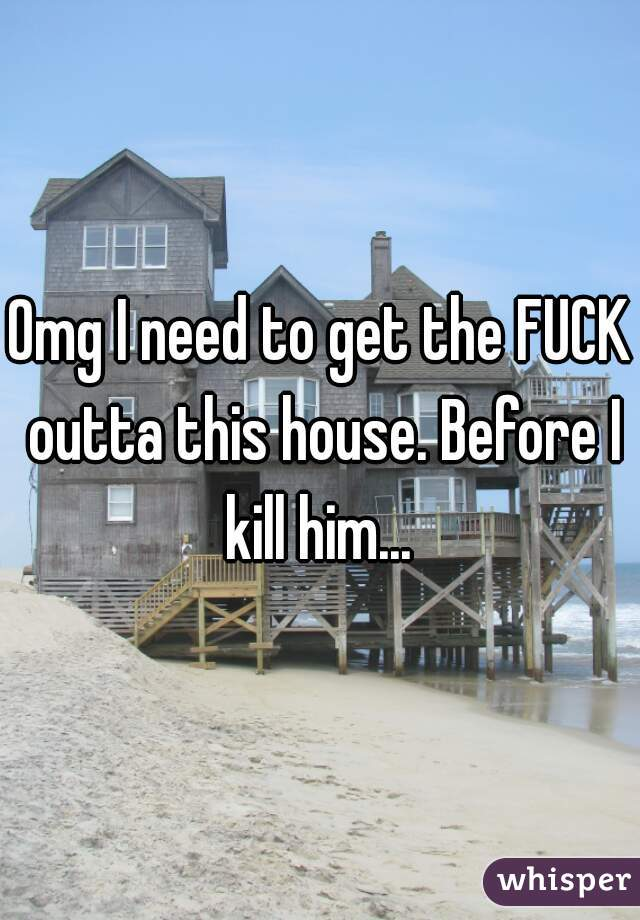 Omg I need to get the FUCK outta this house. Before I kill him...