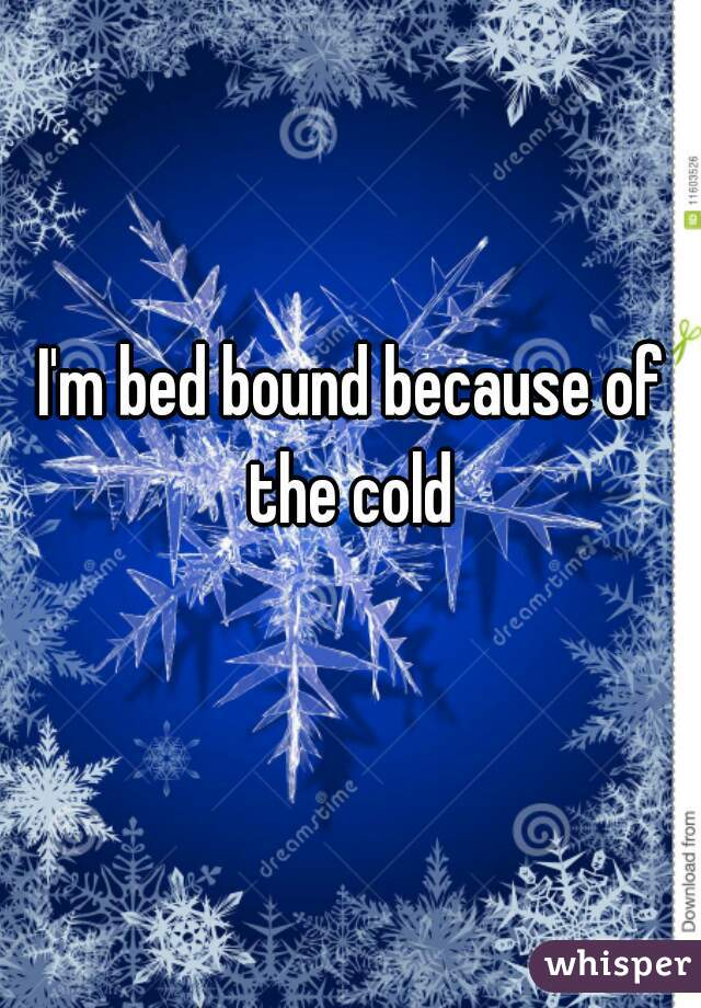 I'm bed bound because of the cold