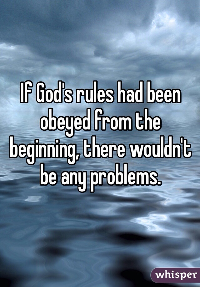 If God's rules had been obeyed from the beginning, there wouldn't be any problems.
