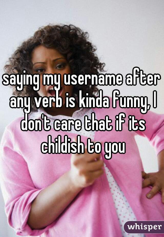 saying my username after any verb is kinda funny, I don't care that if its childish to you