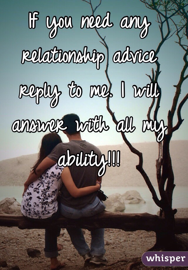 If you need any relationship advice reply to me. I will answer with all my ability!!!
