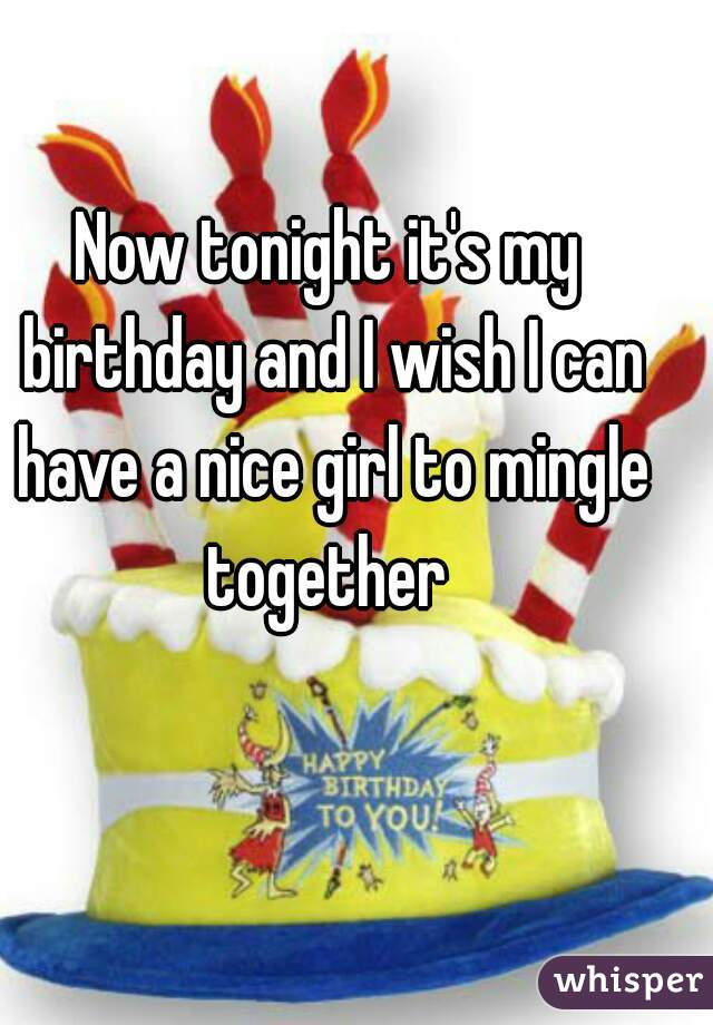 Now tonight it's my birthday and I wish I can have a nice girl to mingle together