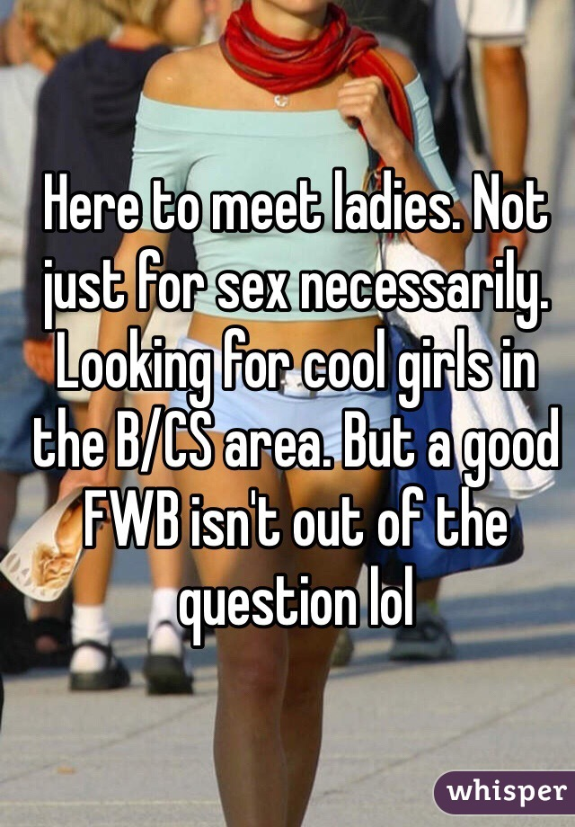 Here to meet ladies. Not just for sex necessarily. Looking for cool girls in the B/CS area. But a good FWB isn't out of the question lol
