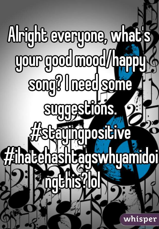 Alright everyone, what's your good mood/happy song? I need some suggestions. #stayingpositive #ihatehashtagswhyamidoingthis?lol