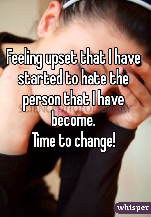Feeling upset that I have started to hate the person that I have become. Time to change!