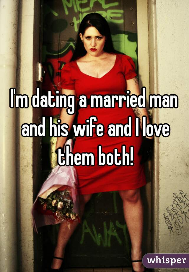 I'm dating a married man and his wife and I love them both!