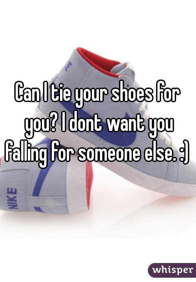 Can I tie your shoes for you? I dont want you falling for someone else. :)