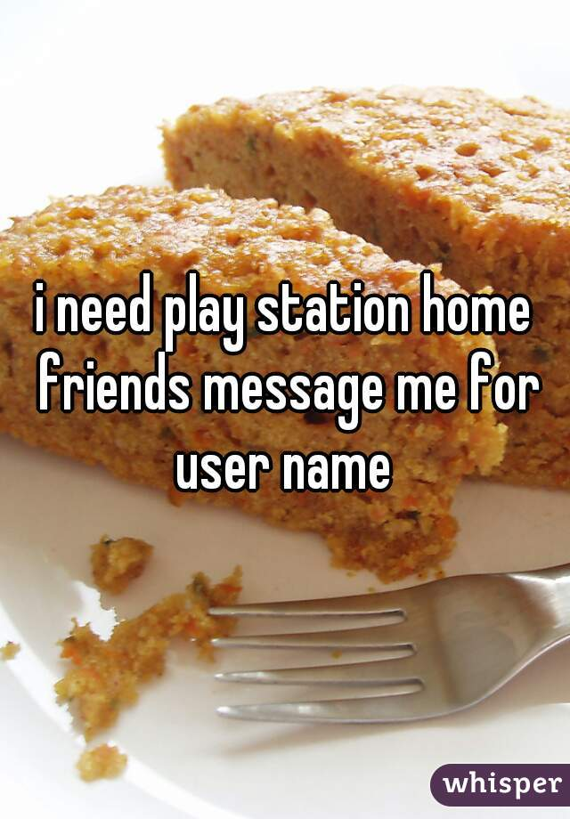 i need play station home friends message me for user name