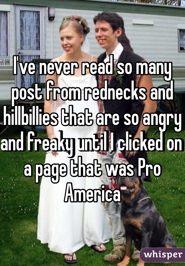 I've never read so many post from rednecks and hillbillies that are so angry and freaky until I clicked on a page that was Pro America