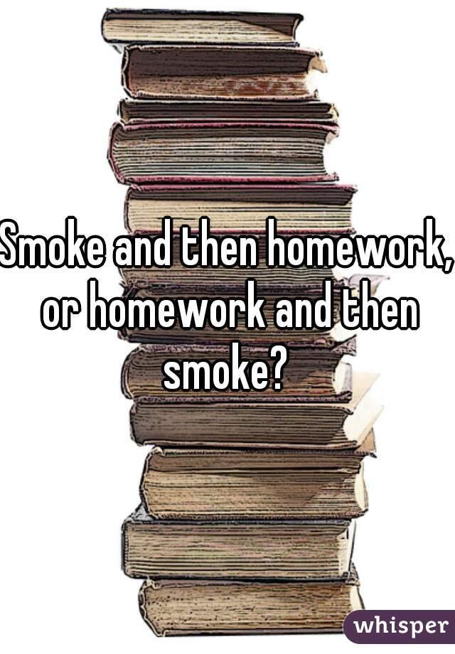 Smoke and then homework, or homework and then smoke?