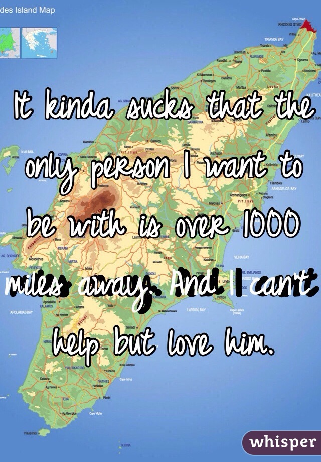 It kinda sucks that the only person I want to be with is over 1000 miles away. And I can't help but love him.