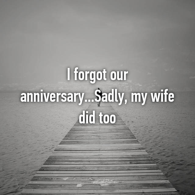 I forgot our anniversary...Sadly, my wife did too