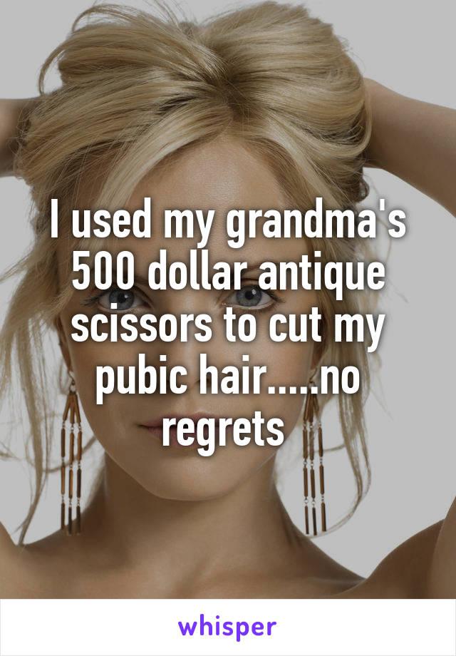 I used my grandma's 500 dollar antique scissors to cut my pubic hair.....no regrets