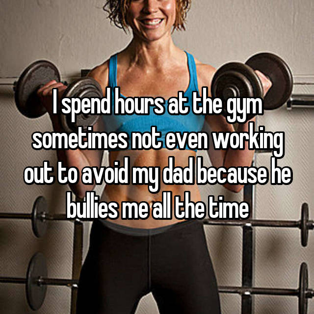 I spend hours at the gym sometimes not even working out to avoid my dad because he bullies me all the time