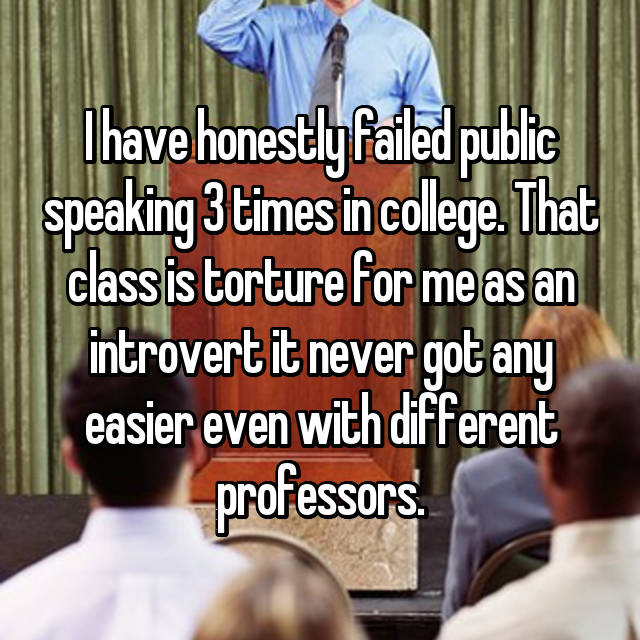 I have honestly failed public speaking 3 times in college. That class is torture for me as an introvert it never got any easier even with different professors.
