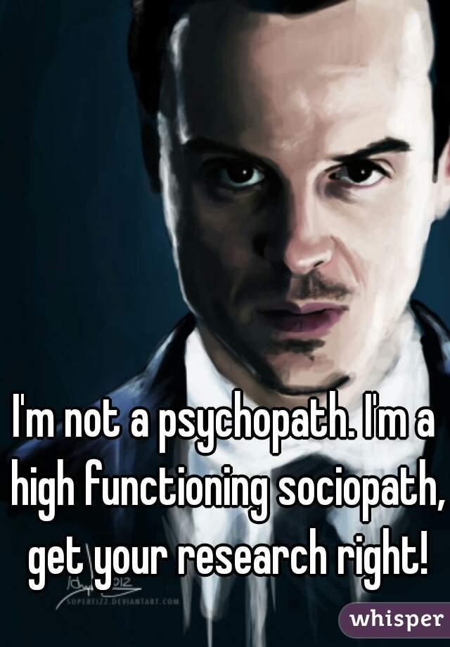 I'm not a psychopath  I'm a high functioning sociopath, get