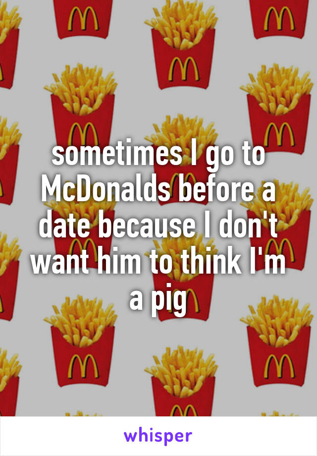 sometimes I go to McDonalds before a date because I don't want him to think I'm a pig