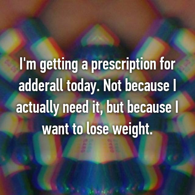 I'm getting a prescription for adderall today. Not because I actually need it, but because I want to lose weight.