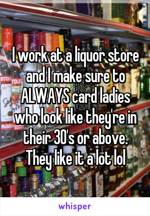 I work at a liquor store and I make sure to ALWAYS card ladies who look like they're in their 30's or above. They like it a lot lol