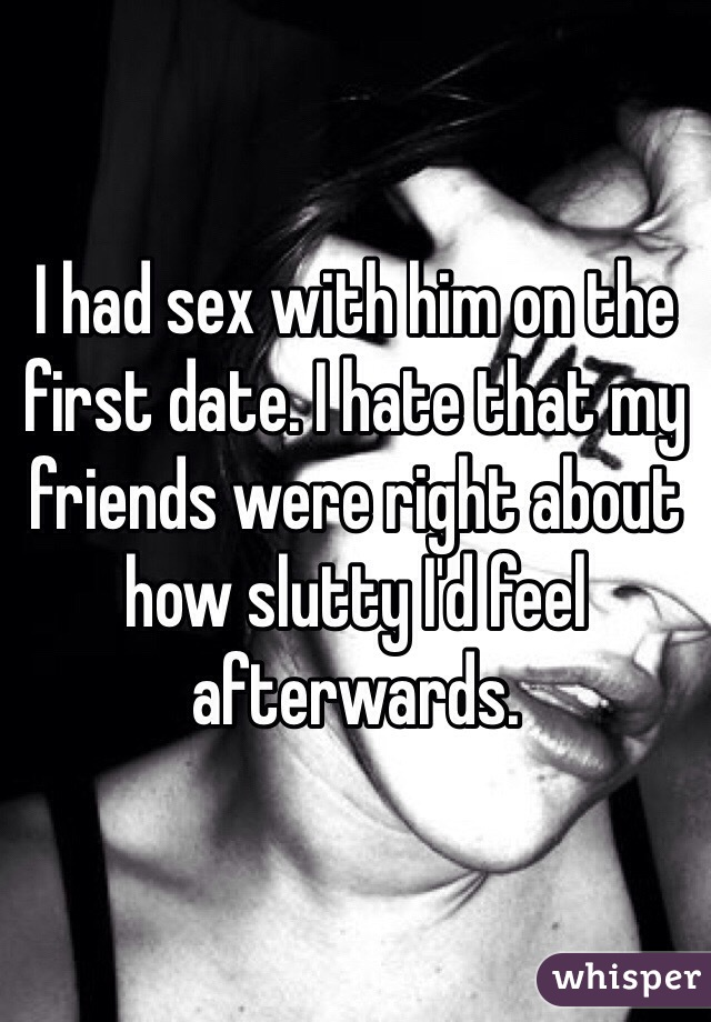 I had sex with him on the first date. I hate that my friends were right about how slutty I'd feel afterwards.