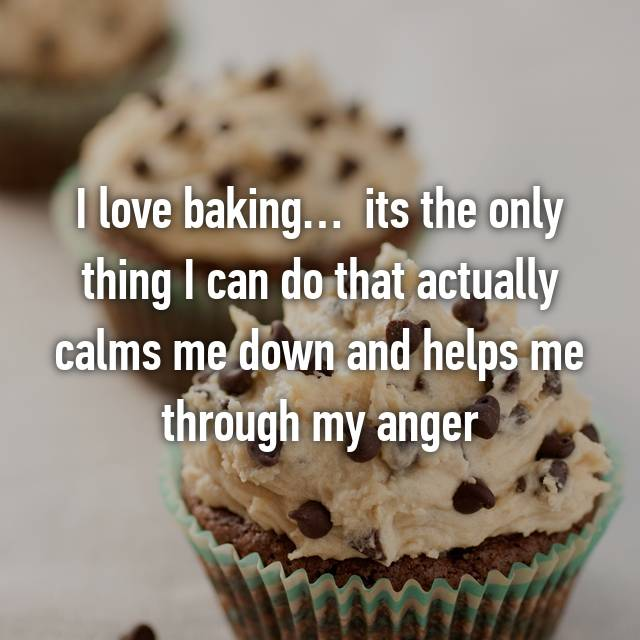 I love baking…  its the only thing I can do that actually calms me down and helps me through my anger