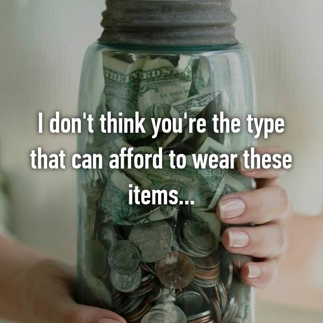 I don't think you're the type that can afford to wear these items...