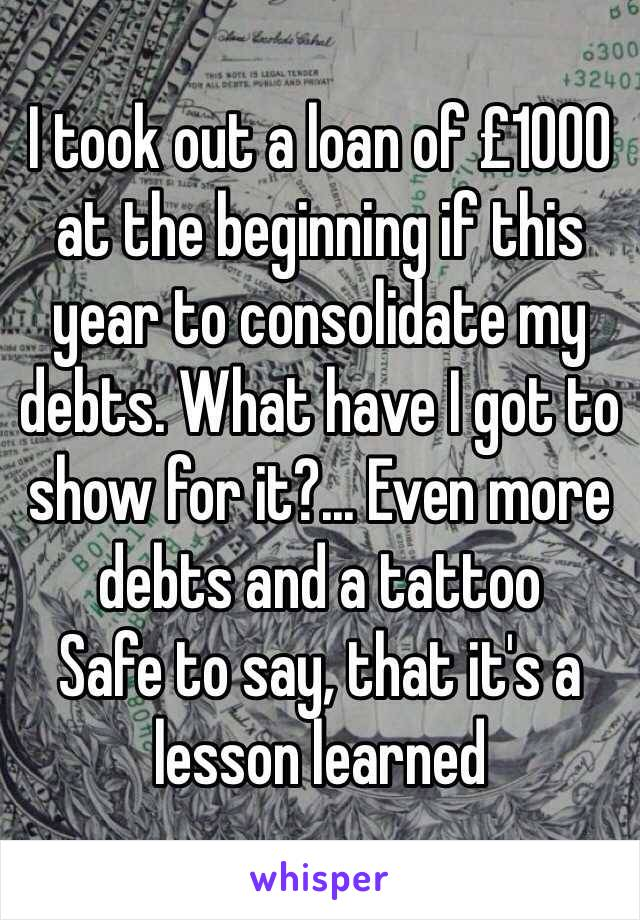 I took out a loan of £1000 at the beginning if this year to consolidate my debts. What have I got to show for it?... Even more debts and a tattoo  Safe to say, that it's a lesson learned