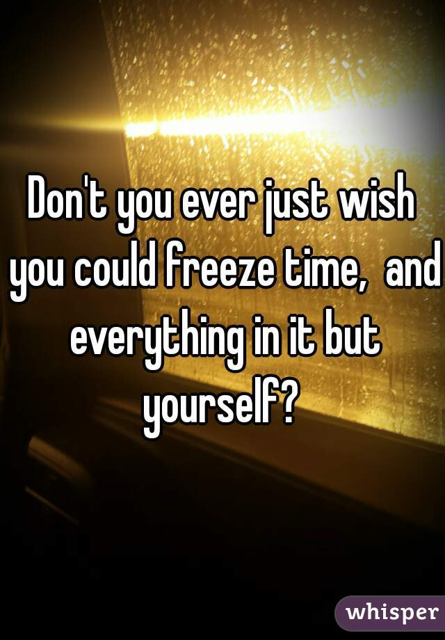 Don't you ever just wish you could freeze time,  and everything in it but yourself?