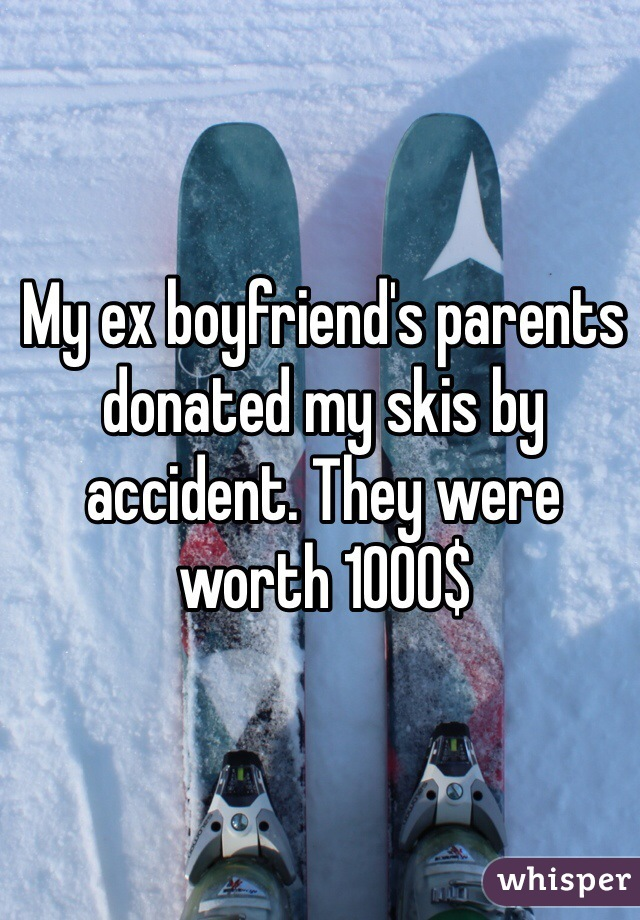 My ex boyfriend's parents donated my skis by accident. They were worth 1000$