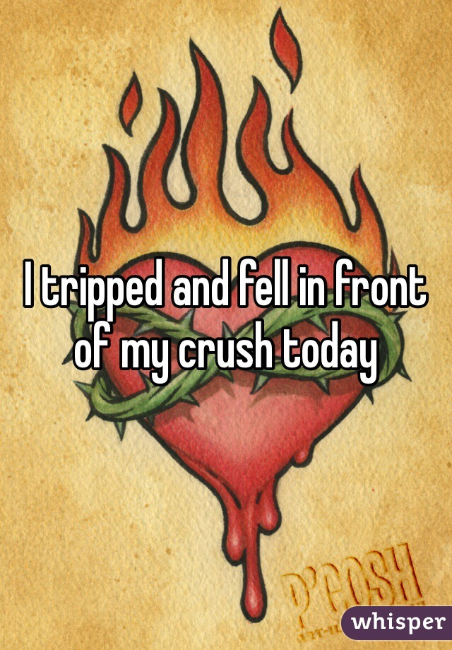 I tripped and fell in front of my crush today