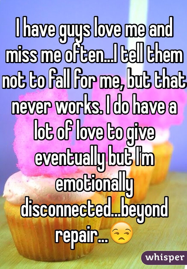 I have guys love me and miss me often...I tell them not to fall for me, but that never works. I do have a lot of love to give eventually but I'm emotionally disconnected...beyond repair...😒