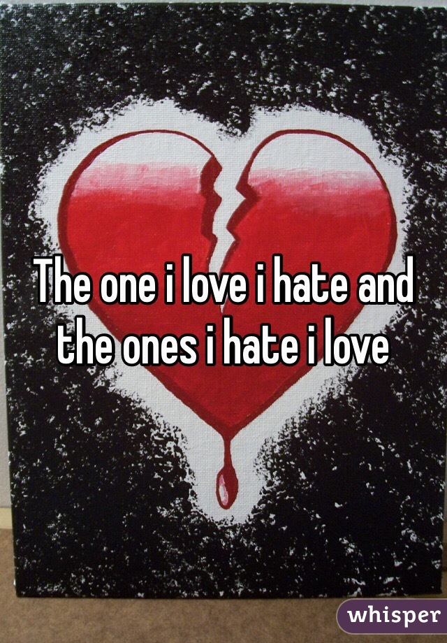 The one i love i hate and the ones i hate i love
