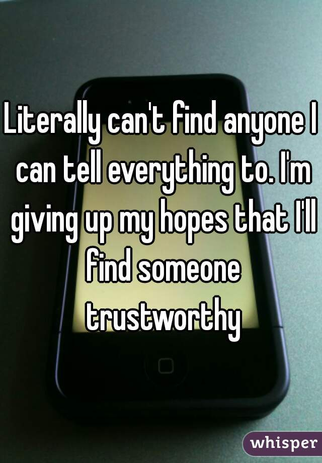 Literally can't find anyone I can tell everything to. I'm giving up my hopes that I'll find someone trustworthy