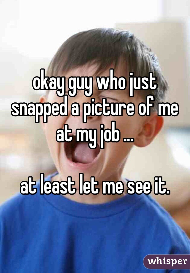 okay guy who just snapped a picture of me at my job ...  at least let me see it.