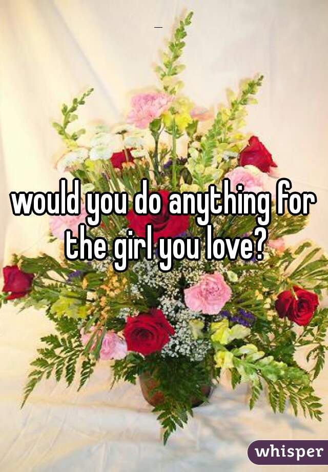would you do anything for the girl you love?