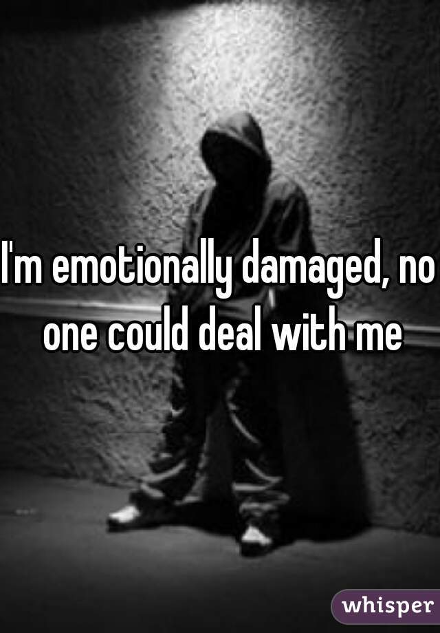 I'm emotionally damaged, no one could deal with me
